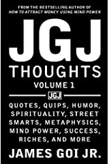 JGJ Thoughts: Quotes, Quips, Humor, Spirituality, Street Smarts, Metaphysics, Mind Power, Success, Riches, and More (Volume 1) Paperback