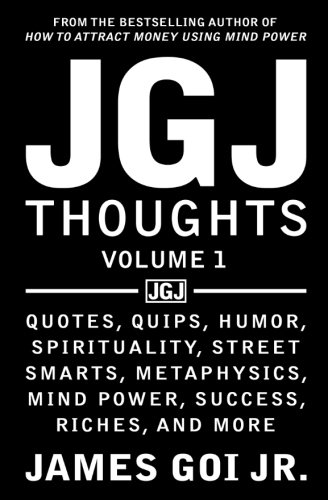 JGJ Thoughts: Quotes, Quips, Humor, Spirituality, Street Smarts, Metaphysics, Mind Power, Success, Riches, and More (Volume 1)