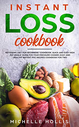 Instant Loss Cookbook: Ketogenic Diet for Beginners' Cookbook. Quick and Easy High Fat Meals' Guide For Your Pressure Cooker ,Easy and Healthy Instant Pot Recipes Cookbook for Two by Michelle Hollis