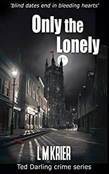 Only the Lonely: 'blind dates end in bleeding hearts' (Ted Darling crime series Book 6) by [Krier, L M]