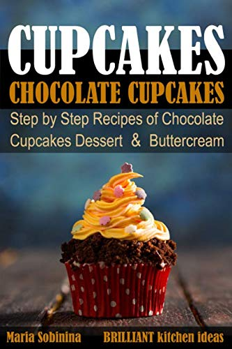 Cupcakes: Chocolate Cupcakes. Step by Step Recipes of Chocolate Cupcake Desserts & Buttercream (Dessert Baking) by Maria Sobinina