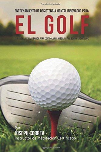 Descargar Libro Entrenamiento De Resistencia Mental Innovador Para El Golf: El Uso De La Visualizacion Para Controlar El Miedo, La Ansiedad Y Los Nervios De Joseph Correa (instructor Desconocido