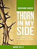 Thorn In My Side: Surviving Cancer. Choosing to Live against all odds.