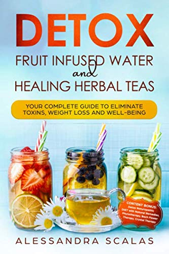 Detox Fruit Infused Water and Healing Herbal Teas: Your complete Guide to eliminate toxins, weight loss and well-being by Alessandra Scalas