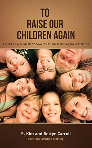 To Raise Our Children Again: A Quick Easy Guide Of 12 Powerful Truths In Raising Great Children by [Carroll, Kim and Bettye]