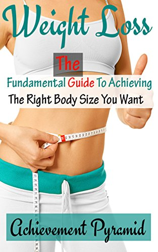 Weight Loss: The Fundamental Guide To Achieving The Right Body Size You Want