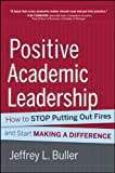 Positive Academic Leadership : How to Stop Putting Out Fires and Start Making a Difference, Buller, Jeffrey L., 1118531922