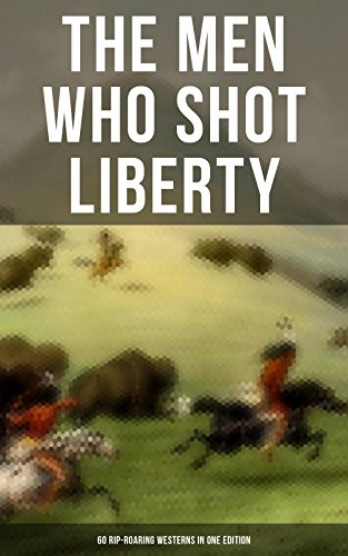THE MEN WHO SHOT LIBERTY: 60 Rip-Roaring Westerns in One Edition: Cowboy Adventures, Yukon & Oregon Trail Tales, Famous Outlaws, Gold Rush Adventures: ... Rimrock Trail, The Hidden Children…