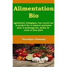 Alimentation Bio - Agriculture biologique ; tout savoir sur le produit bio et astuces pratiques pour le jardinage bio , jardin en carré et bien plus! (French Edition)