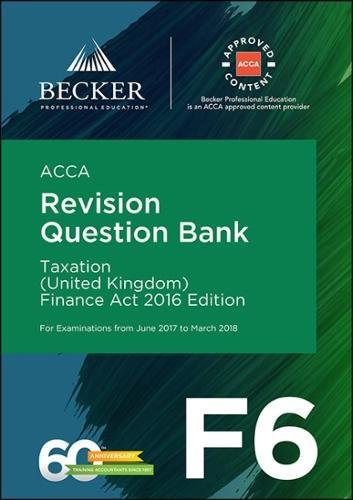 ACCA Approved – F6 Taxation (UK) – Finance Act 2016 (June 2017 to March 2018 Exams): Revision Question Bank