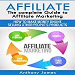 Affiliate: The Complete Guide to Affiliate Marketing: How to Make Money Online Selling Other People's Products | Anthony James