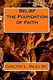 Belief the Foundation of Faith, Carlton Riley, 1466393394