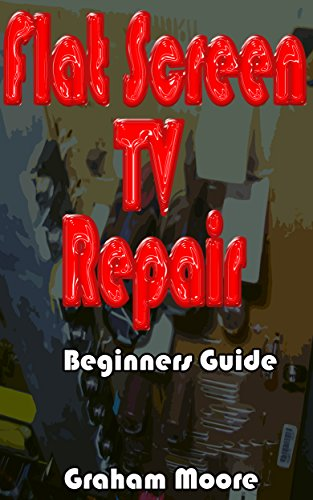 Flat Screen TV Repair: Beginners Guide