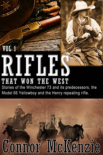 Rifles that Won the West Vol 1: Stories of the Winchester 73 and its predecessors the Model 66 Yellowboy and the Henry Repeating Rifle
