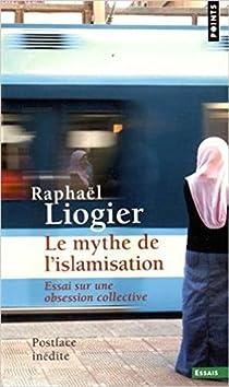 Le mythe de l'islamisation : Essai sur une obsession collective par Liogier