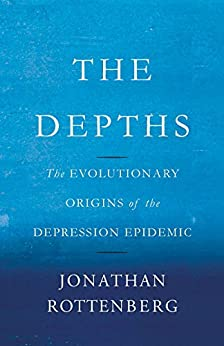 The Depths: The Evolutionary Origins of the Depression Epidemic by [Rottenberg, Jonathan]