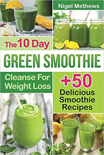 The 10 Day Green Smoothie Cleanse For Weight Loss 10 Day Diet Plan 50 Delicious Quick Easy Smoothie Recipes For Weight Loss Methews Nigel 9781088468852 Amazon Com Books