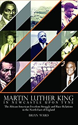 Martin Luther King: In Newcastle Upon Tyne: The African American Freedom Struggle and Race Relations in the North East of England