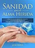 Sanidad para el Alma Herida: Cómo sanar las heridas del corazón y confrontar los traumas para obtener verdadera libertad espiritual (Spanish Edition)