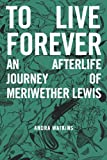 To Live Forever: An Afterlife Journey of Meriwether Lewis (Nowhere Series Book 2)