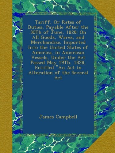 """Tariff, Or Rates of Duties, Payable After the 30Th of June, 1828: On All Goods, Wares, and Merchandise, Imported Into the United States of America, in ... """"An Act in Alteration of the Several Act ebook"""