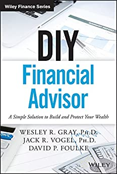 DIY Financial Advisor: A Simple Solution to Build and Protect Your Wealth (Wiley Finance) by [Gray, Wesley R., Vogel, Jack R., Foulke, David P.]