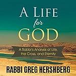 A Life for God: A Rabbi's Analysis of the Cross, Life, and Eternity   Rabbi Greg Hershberg