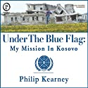 Under The Blue Flag: My Mission in Kosovo Audiobook by Philip Kearney Narrated by Philip Kearney