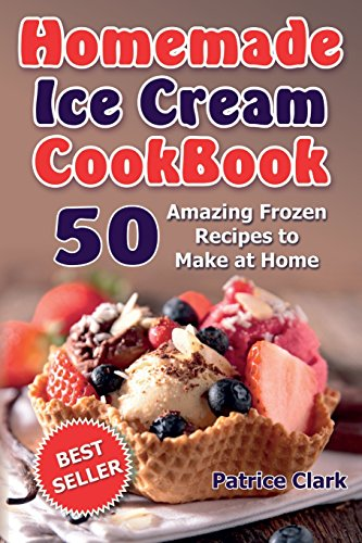 Homemade Ice Cream Cookbook (B&W): 50 Amazing Frozen Recipes to Make at Home by Patrice Clark