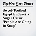 Sweet-Toothed Egypt Endures a Sugar Crisis: 'People Are Going to Snap' | Diaa Hadid,Nour Youssef
