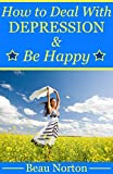 How to Deal with Depression and Be Happy: Overcome Depression, Relieve Anxiety, Reduce Stress, and Be Happy Again (Overcoming Depression Naturally)