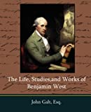 The Life, Studies, and Works of Benjamin West, John Galt, 1604246693