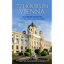 Vienna: 72 Hours in Vienna -A smart swift guide to delicious food, great rooms & what to do in Vienna, Austria. (Trip Planner Guides Book 5)