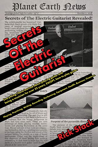 Secrets of The Electric Guitarist: Everything I have learned about playing guitar and being a musician for over 35 years, EXCEPT, how to play guitar. ... Equipment. Health. Business. Finances.