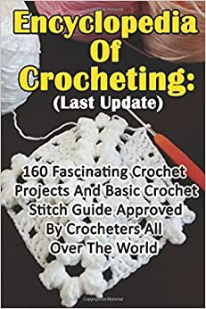 Encyclopedia Of Crocheting: (Last Update) 160 Fascinating Crochet Projects And Basic Crochet Stitch Guide Approved By Crocheters All Over The World: (Crochet Accessories, Crochet Patterns, Crochet Art