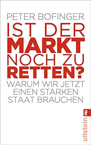 Ist der Markt noch zu retten?: Warum wir jetzt einen starken Staat brauchen Taschenbuch – 12. August 2010 Peter Bofinger Ullstein Taschenbuch 3548373410 Volkswirtschaft