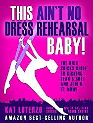 This Ain't No Dress Rehearsal Baby!: The Rich Chicks Guide to Kicking Fear's Butt and JFDI'n it, NOW!