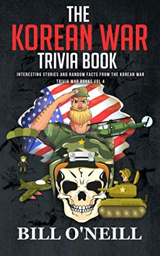 The Korean War Trivia Book: Interesting Stories and Random Facts From The Korean War (Trivia War Books) (Volume 4)