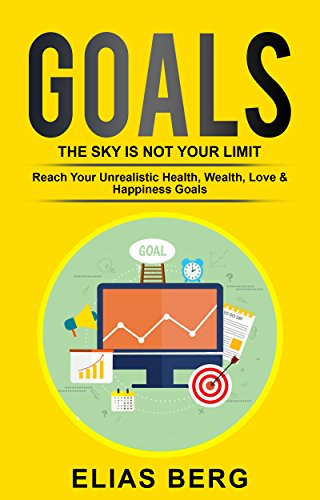 Goals: The Sky Is Not Your Limit - Reach Your Unrealistic Health, Wealth, Love & Happiness Goals