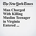 Man Charged With Killing Muslim Teenager in Virginia Entered U.S. Illegally, Authorities Say | Matthew Haag