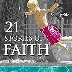 21 Stories of Faith: Real People, Real Stories, Real Faith (A Life of Faith) | Shelley Hitz