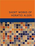 Short Works of Horatio Alger, Horatio Alger, 1434640604