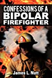 Confessions of A Bipolar Firefighter, James L. Nutt, 1468559974