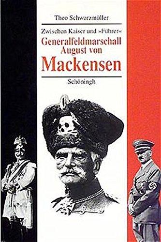 Generalfeldmarschall August von Mackensen: Zwischen Kaiser und 'Führer'. Eine politische Biographie