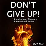 Don't Give Up: 10 Inspirational Thoughts and 10 Motivational Stories | V. Noot