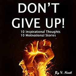 Don't Give Up: 10 Inspirational Thoughts and 10 Motivational Stories