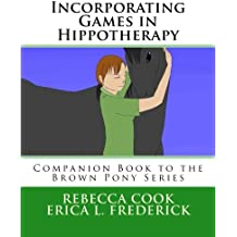 Incorporating Games in Hippotherapy: Companion Book to the Brown Pony Series (Volume 11)