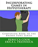 img - for Incorporating Games in Hippotherapy: Companion Book to the Brown Pony Series (Volume 11) book / textbook / text book