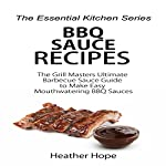 BBQ Sauce Recipes: The Grill Masters Ultimate Barbecue Sauce Guide to Make Easy Mouthwatering BBQ Sauces: The Essential Kitchen, Series Book 70 | Heather Hope