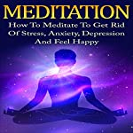 Meditation: How to Meditate to Get Rid of Stress, Anxiety, Depression and Feel Happy | Will Huynh